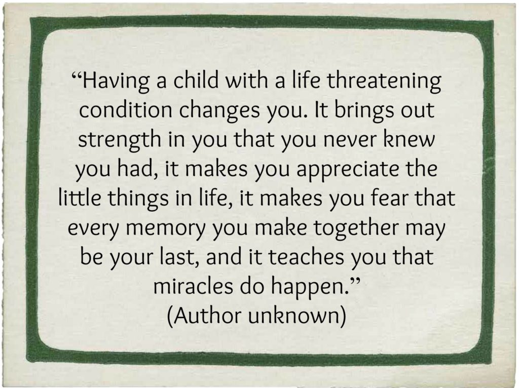 """Having a child with a life-threatening condition changes you. It brings out strength in you that you never knew you had, it makes you appreciate the little things in life, it makes you fear that every memory you make together may be your last and it teaches you that miracles do happen."" (Author unknown)"