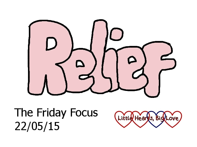 This week's word of week is 'relief': The Friday Focus 22/05/15 - Little Hearts, Big Love