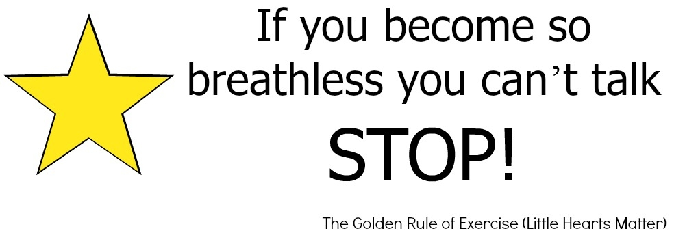 If you become so breathless you can't talk – STOP! - The golden rule of exercise in heart children (taken from Little Hearts Matter Sports & Exercise booklet)