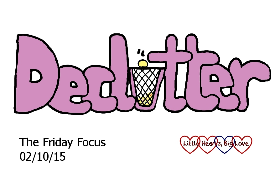 Declutter - my word for this week - The Friday Focus 02/10/15 - Little Hearts, Big Love