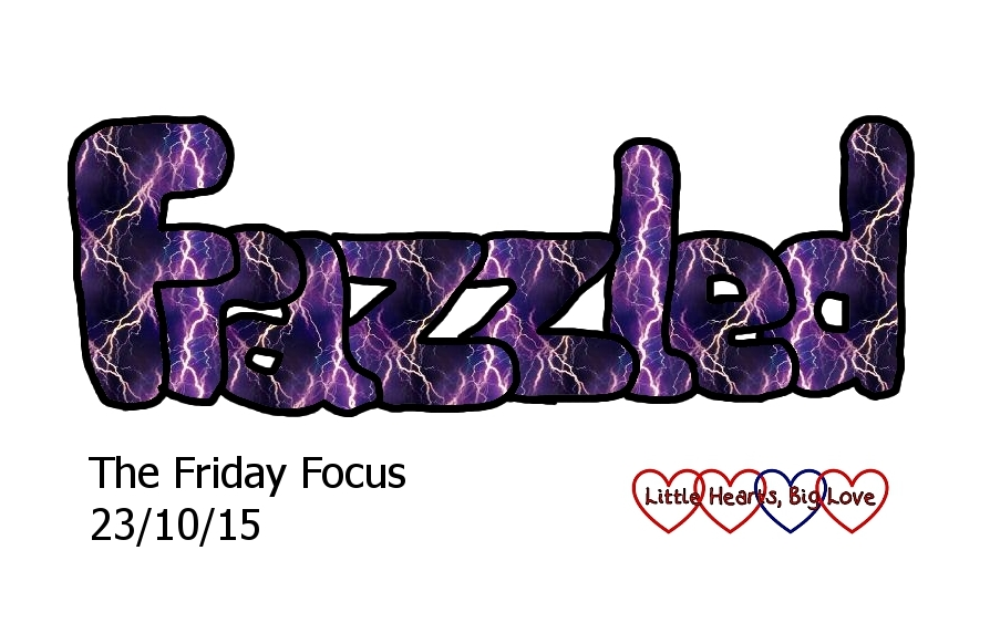 """This week's word of the week is """"frazzled"""" - The Friday Focus 23/10/15 - Little Hearts, Big Love"""