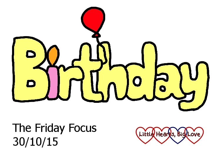 "This week's word of the week is ""Birthday"" - The Friday Focus 30/10/15 - Little Hearts, Big Love"