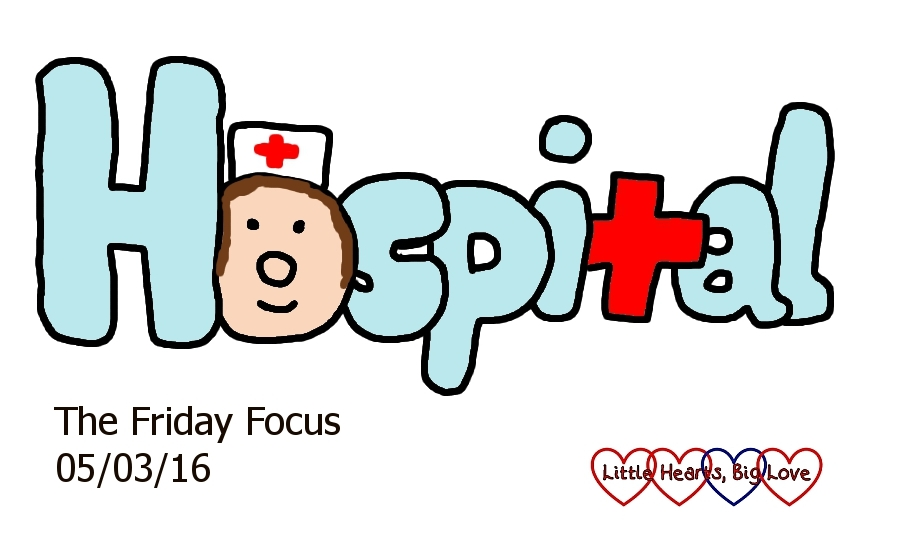 'Hospital' - this week's word of the week - The Friday Focus - 04/03/16 - Little Hearts, Big Love
