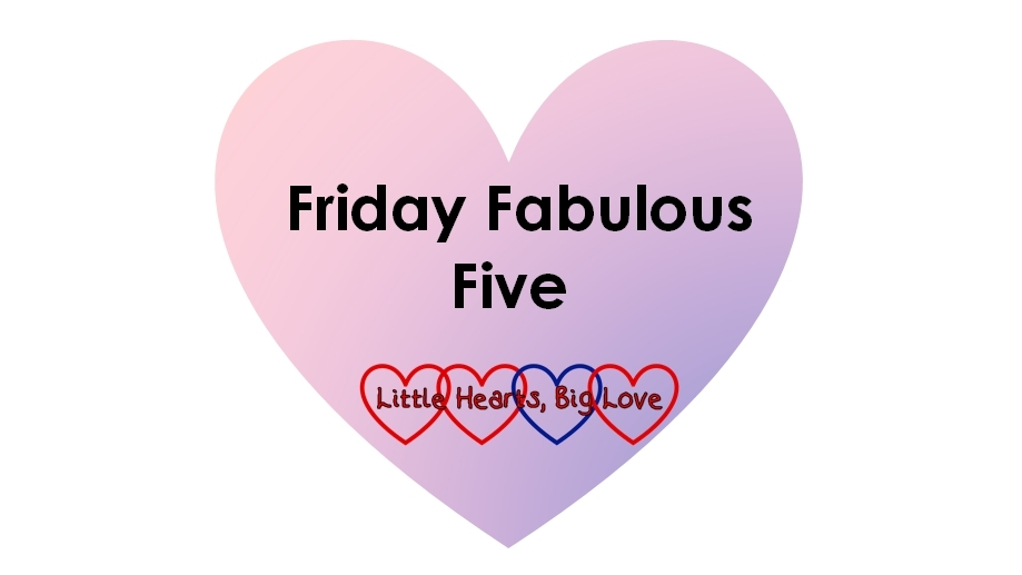 "A heart with the text ""Friday Fabulous Five"" and the Little Hearts, Big Love logo"