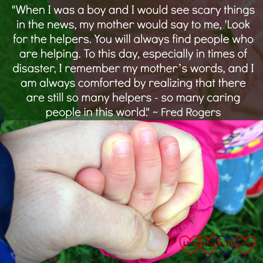 """A photo of me holding Jessica's hand with the quote """"""""When I was a boy and I would see scary things in the news, my mother would say to me, 'Look for the helpers. You will always find people who are helping. To this day, especially in times of disaster, I remember my mother's words, and I am always comforted by realizing that there are still so many helpers - so many caring people in this world."""" ~ Fred Rogers"""""""