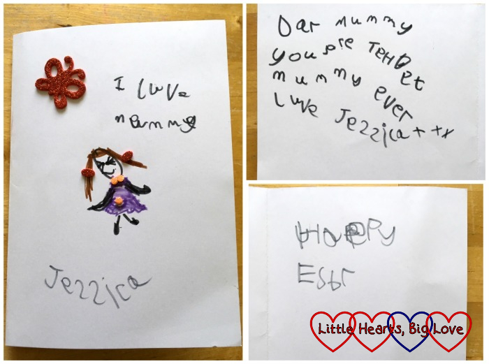 "The Easter card that Jessica made for me with a picture and ""I love Mummy"" on the front and ""Dear Mummy, you are the best Mummy ever, love Jessica"" and ""Happy Easter"" inside"